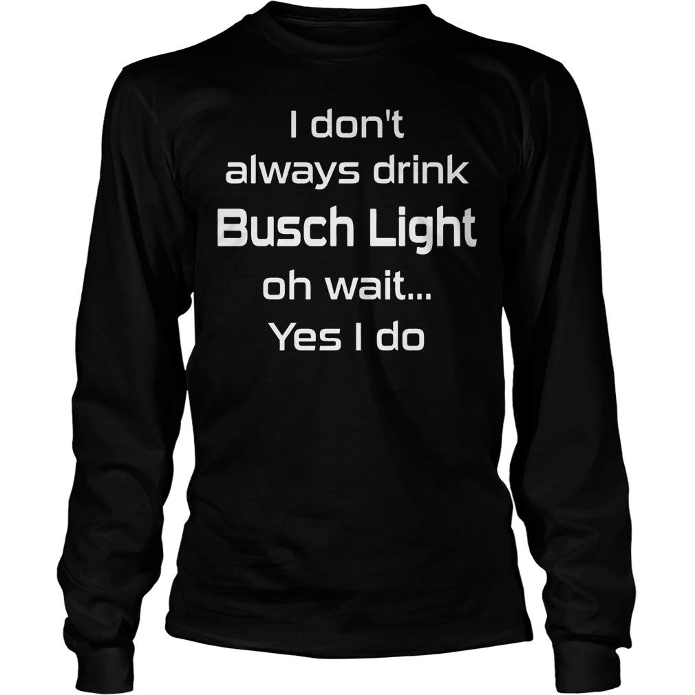 Dont Always Drink Busch Light Oh Wait Yes Longsleeve Tee