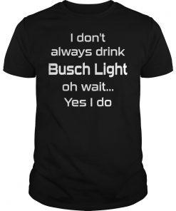 Dont Always Drink Busch Light Oh Wait Yes Shirt