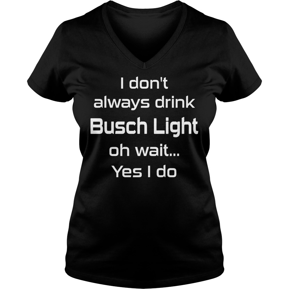 Dont Always Drink Busch Light Oh Wait Yes V Neck