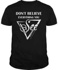 Dont Believe Everything See Shirt