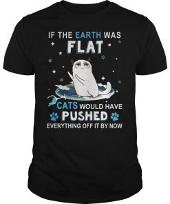 Earth Flat Cats Pushed Everything Off Now Shirt