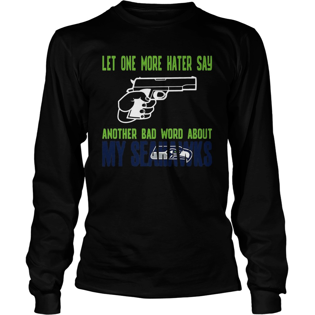 Let One More Hater Say Another Bad Word About My Seahawks Longsleeve