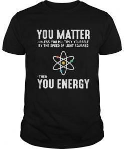 Matter Unless Multiply Speed Light Squared Energy Shirt