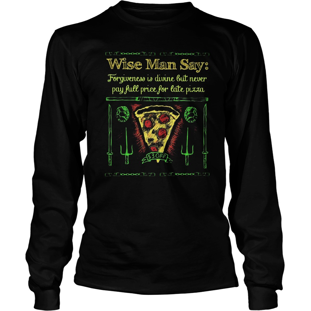 Wise Man Say Forgiveness Is Divine But Never Pay Full Price For Late Pizza Longsleeve