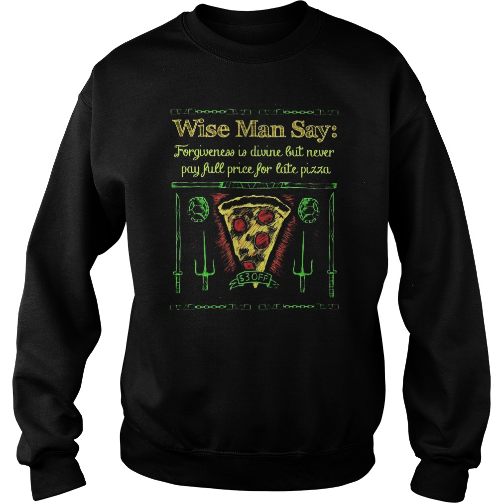 Wise Man Say Forgiveness Is Divine But Never Pay Full Price For Late Pizza Sweat Shirt
