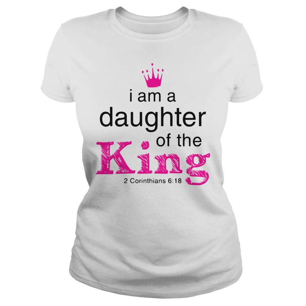 I Am A Daughter Of The King 2 Corinthians 6 18 Ladies Tee