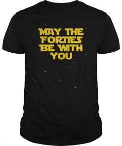 May The Forties Be With You Funny 40th Birthday Shirt
