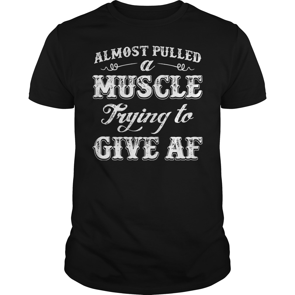 214acb5e6e54 Almost Pulled A Muscle Trying To Give Af Guy Tee