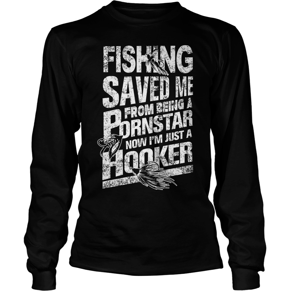 Fishing Saved Me From Being A Pornstar I'm Just A Hooker Longsleeve