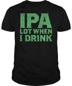 Ipa Lot When I Drink Shirt