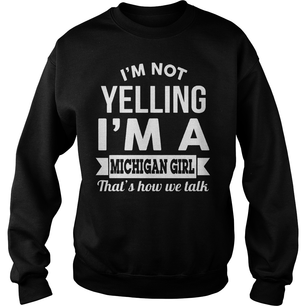 I'm Not Yelling I'm A Michigan Girl Thats How We Talk Sweater