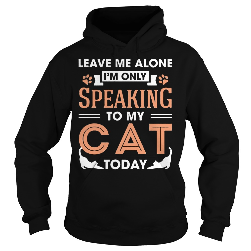 Leave Me Alone Im Only Speaking To My Cat Today Hoodie