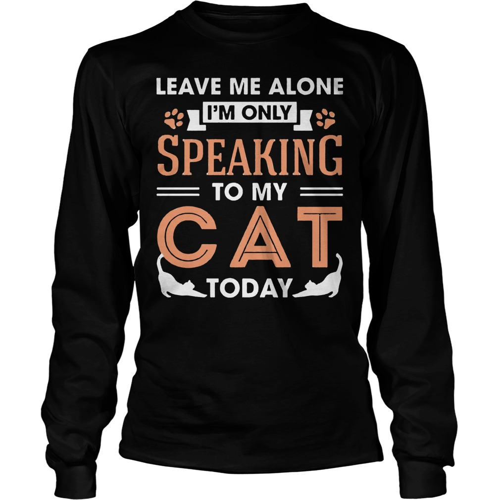 Leave Me Alone Im Only Speaking To My Cat Today Longsleeve