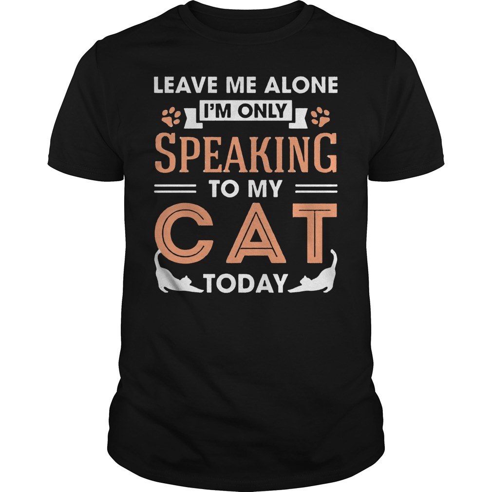 Leave Me Alone Im Only Speaking To My Cat Today Shirt