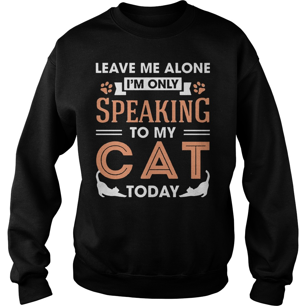 Leave Me Alone Im Only Speaking To My Cat Today Sweater
