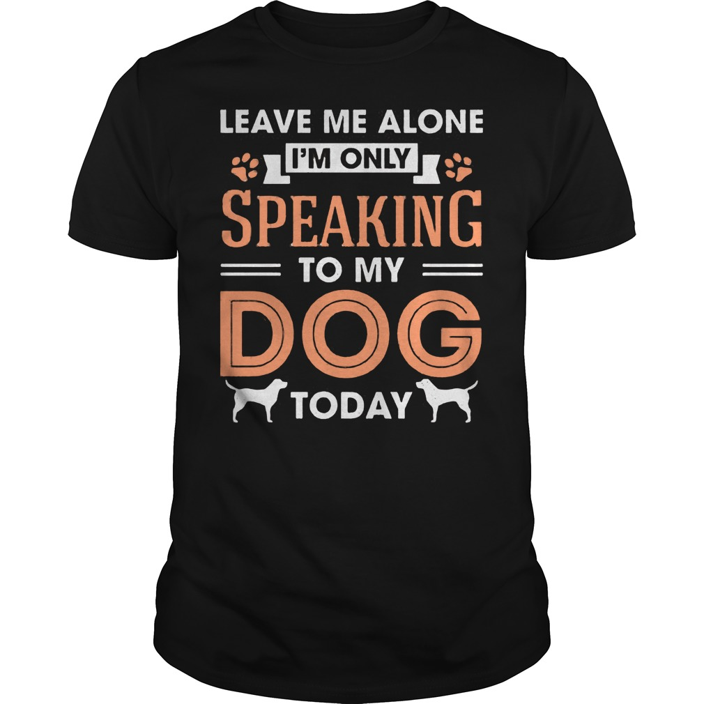 Leave Me Alone Im Only Speaking To My Dog Today Shirt