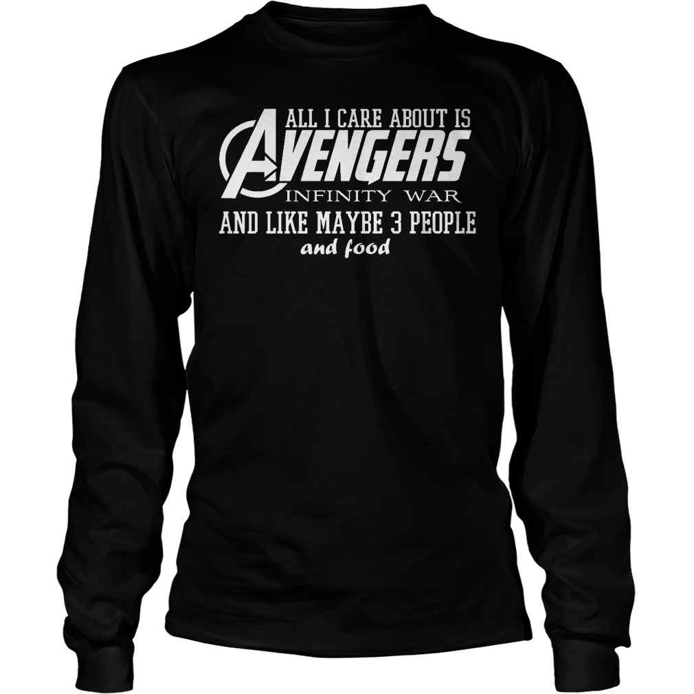 All I Care About Is Avengers Infinity War And Like Maybe 3 People And Food Longsleeve