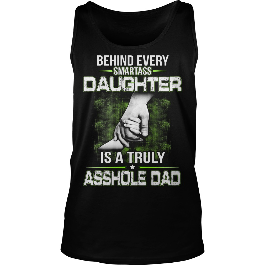 Behind Every Smartass Daughter Is A Truly Asshole Dad Tanktop