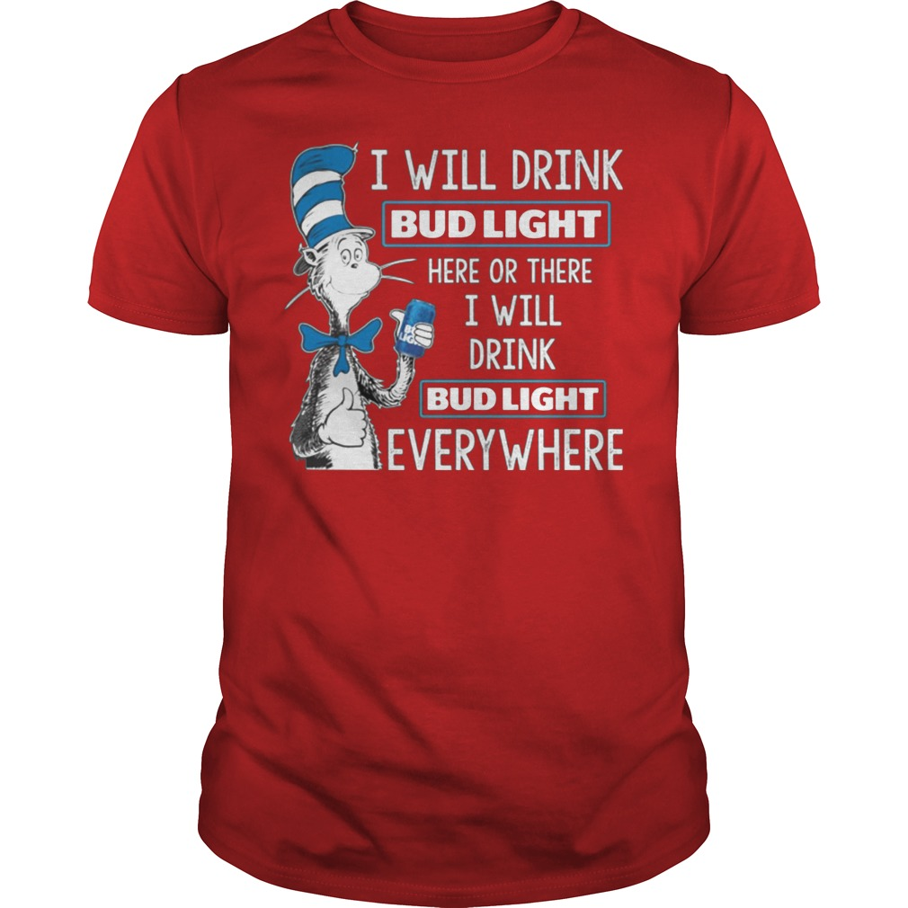 Dr Seuss I Will Drink Bud Light Here Or There Everywhere Shirt