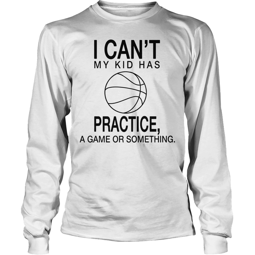I Can't My Kid Has Practice A Game Or Something Longsleeve
