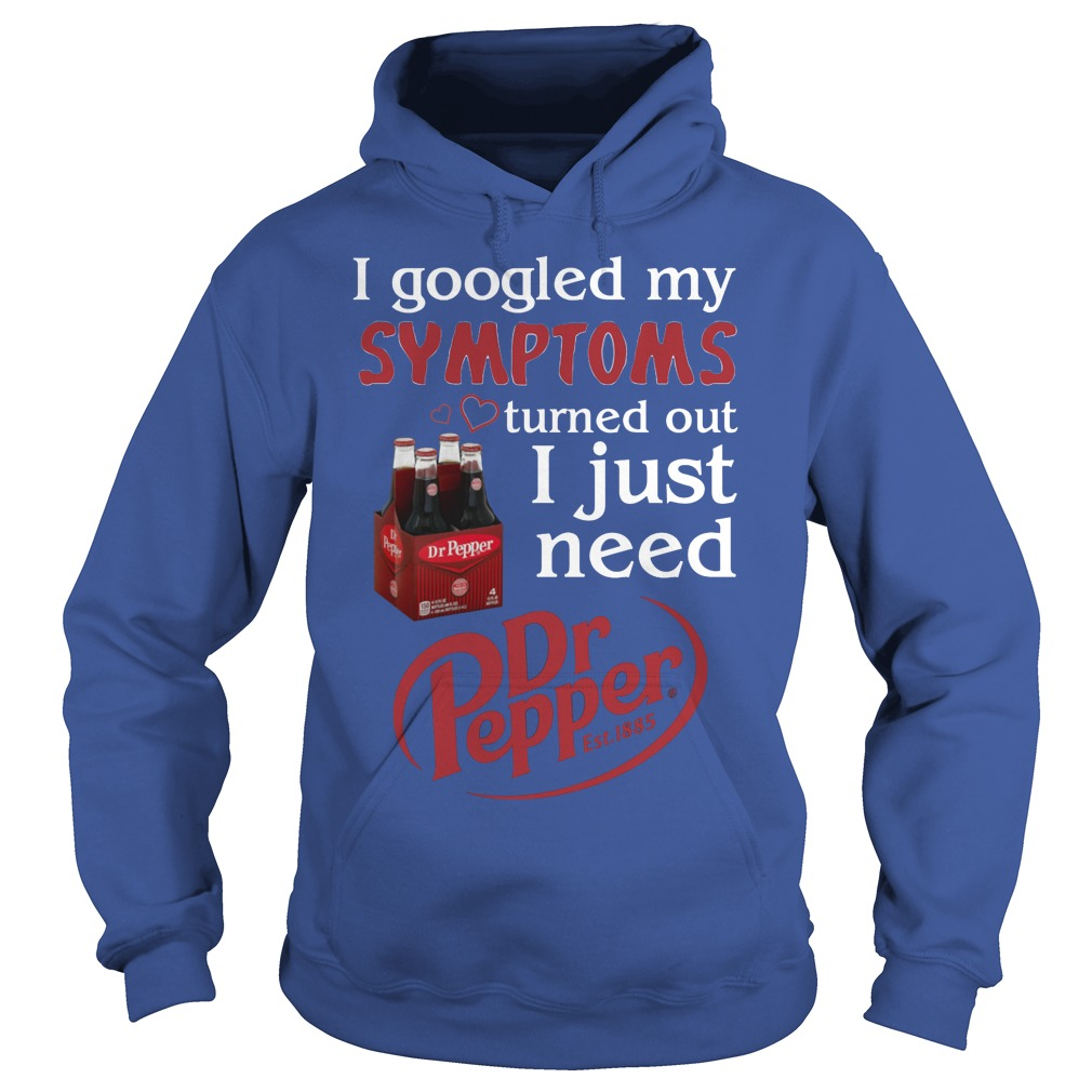 I Googled My Symptoms Turned Out I Just Need Dr Pepper Hoodie