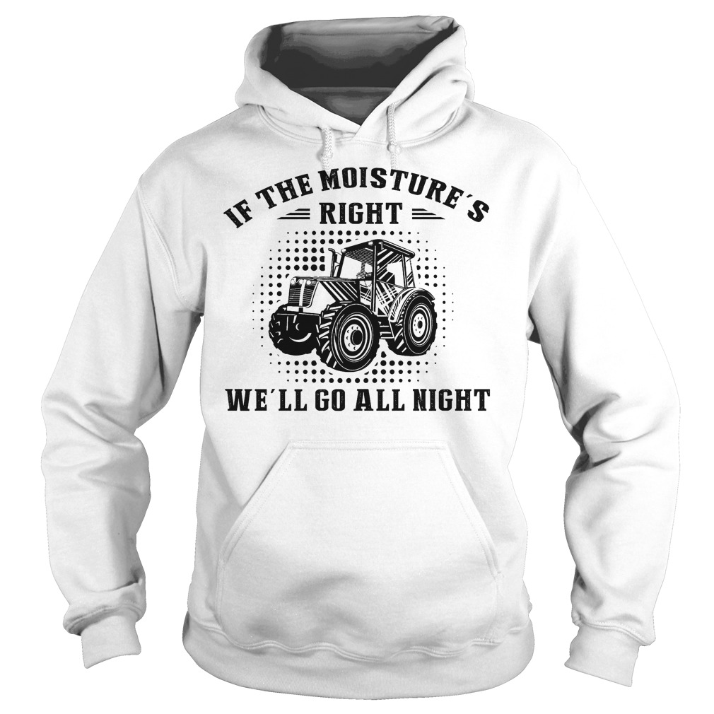 If The Moisture's Right We'll Go All Night Hoodie