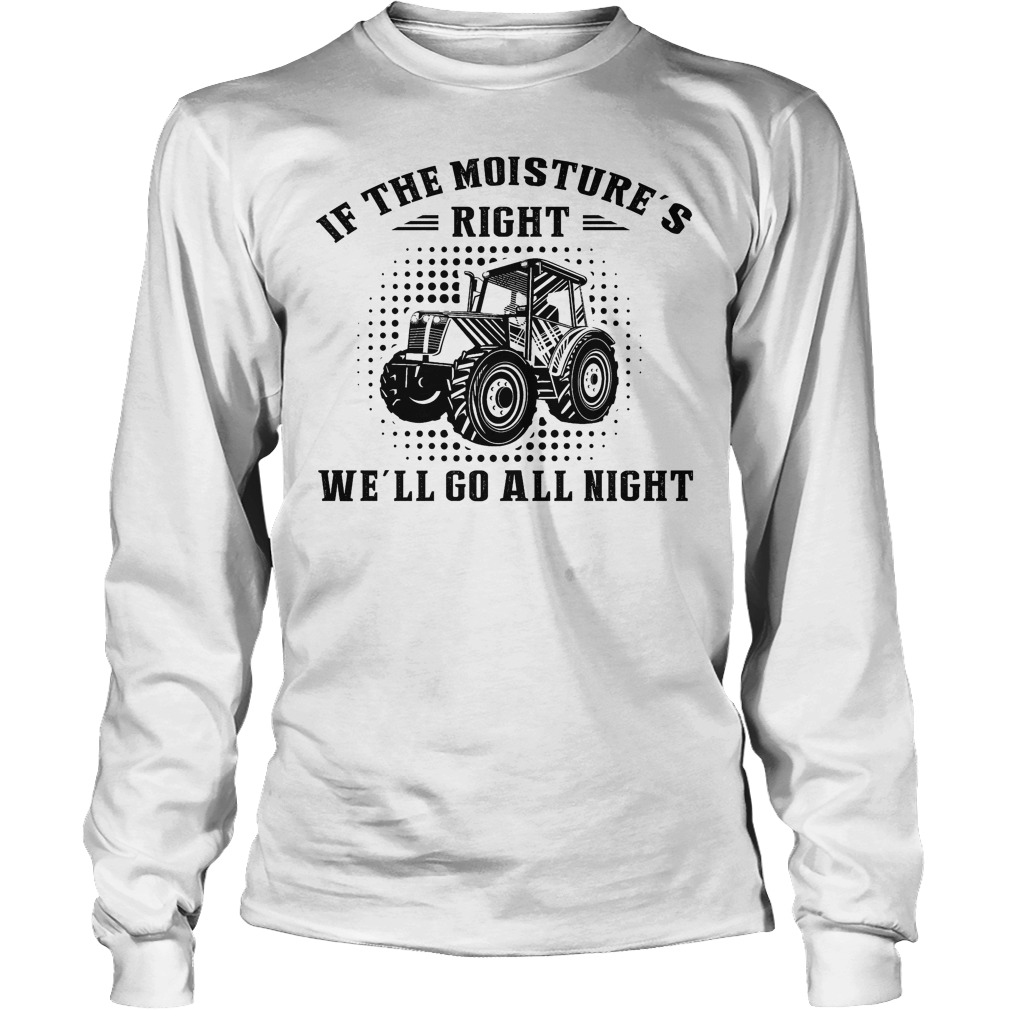 If The Moisture's Right We'll Go All Night Longsleeve