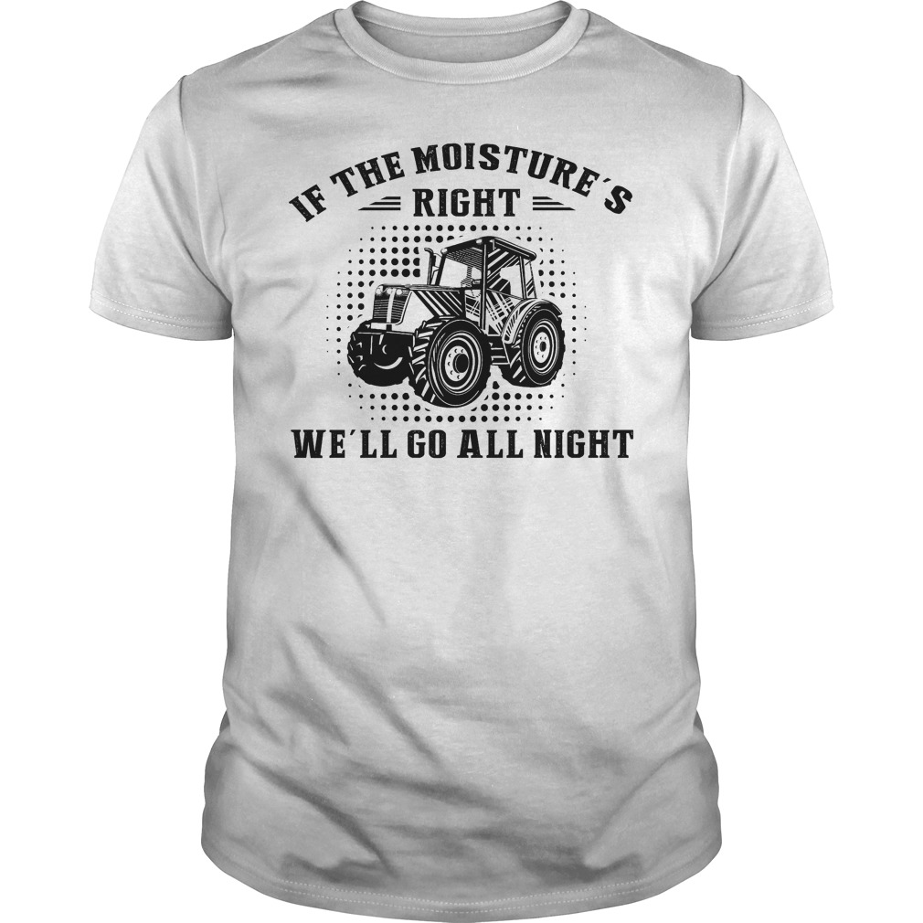 If The Moisture's Right We'll Go All Night Shirt