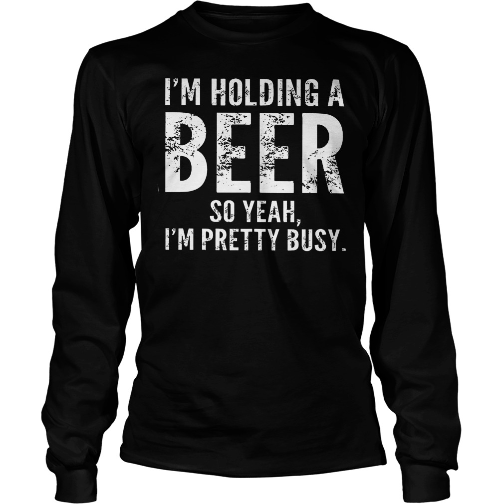 I'm Holding A Beer So Yeah Im Pretty Busy Longsleeve
