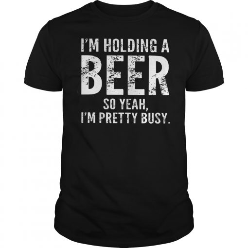 I'm Holding A Beer So Yeah Im Pretty Busy Shirt
