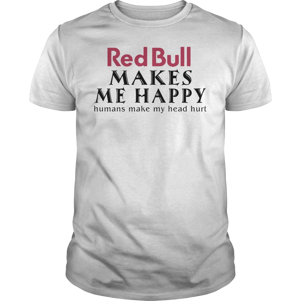 Red Bull Makes Me Happy Human Make My Head Hurt Shirt