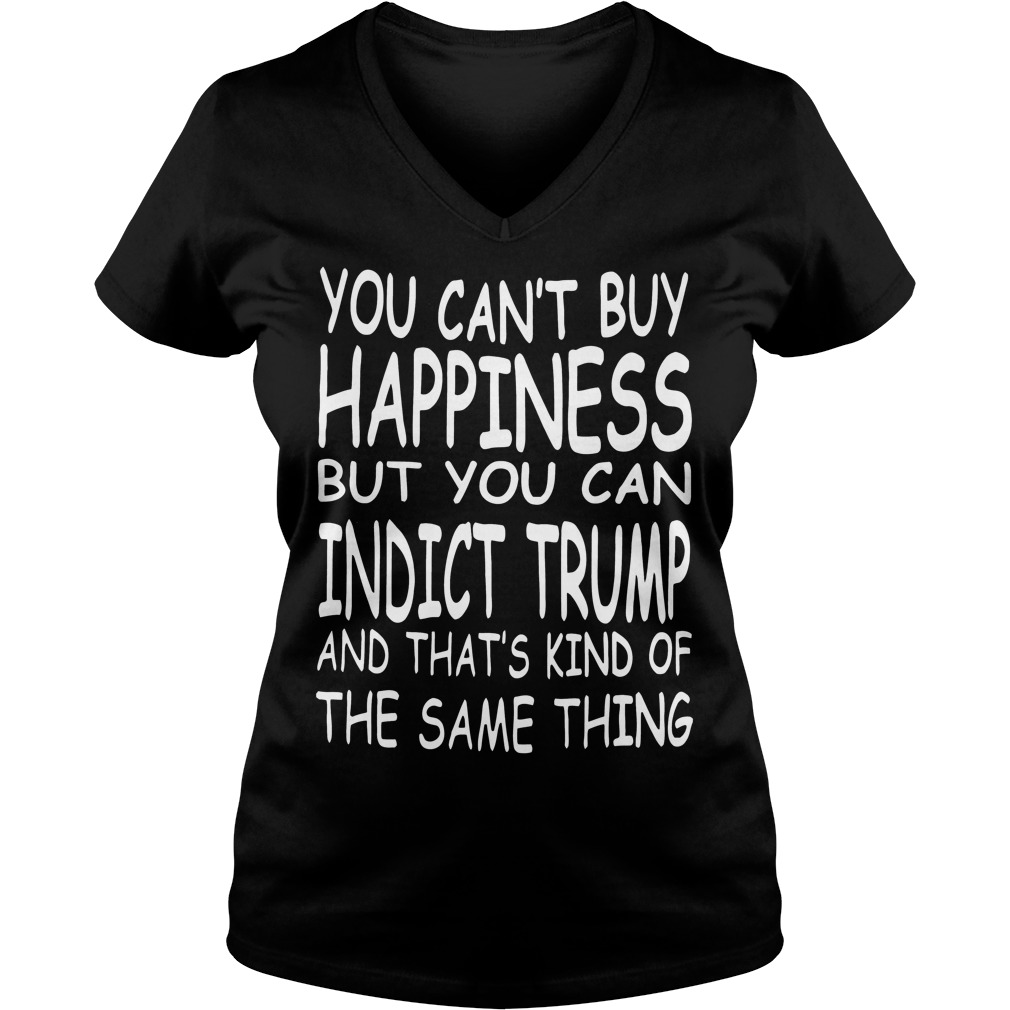 You Can't Buy Happiness But You Can Indict Trump V Neck
