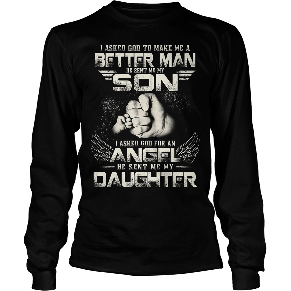 I Asked God To Make Me A Better Man He Sent Me My Son Longsleeve