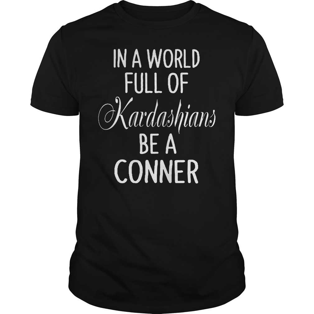 In A World Full Of Kardashians Be A Conner Shirt