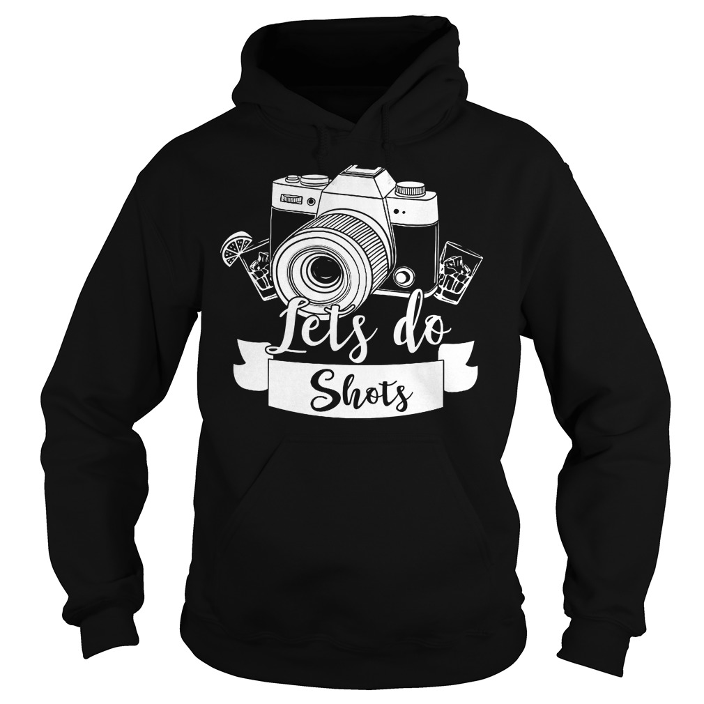 Photographer Let's Do Shots Hoodie