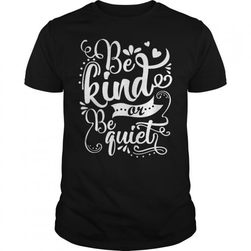 Be Kind Or Be Quiet Shirt