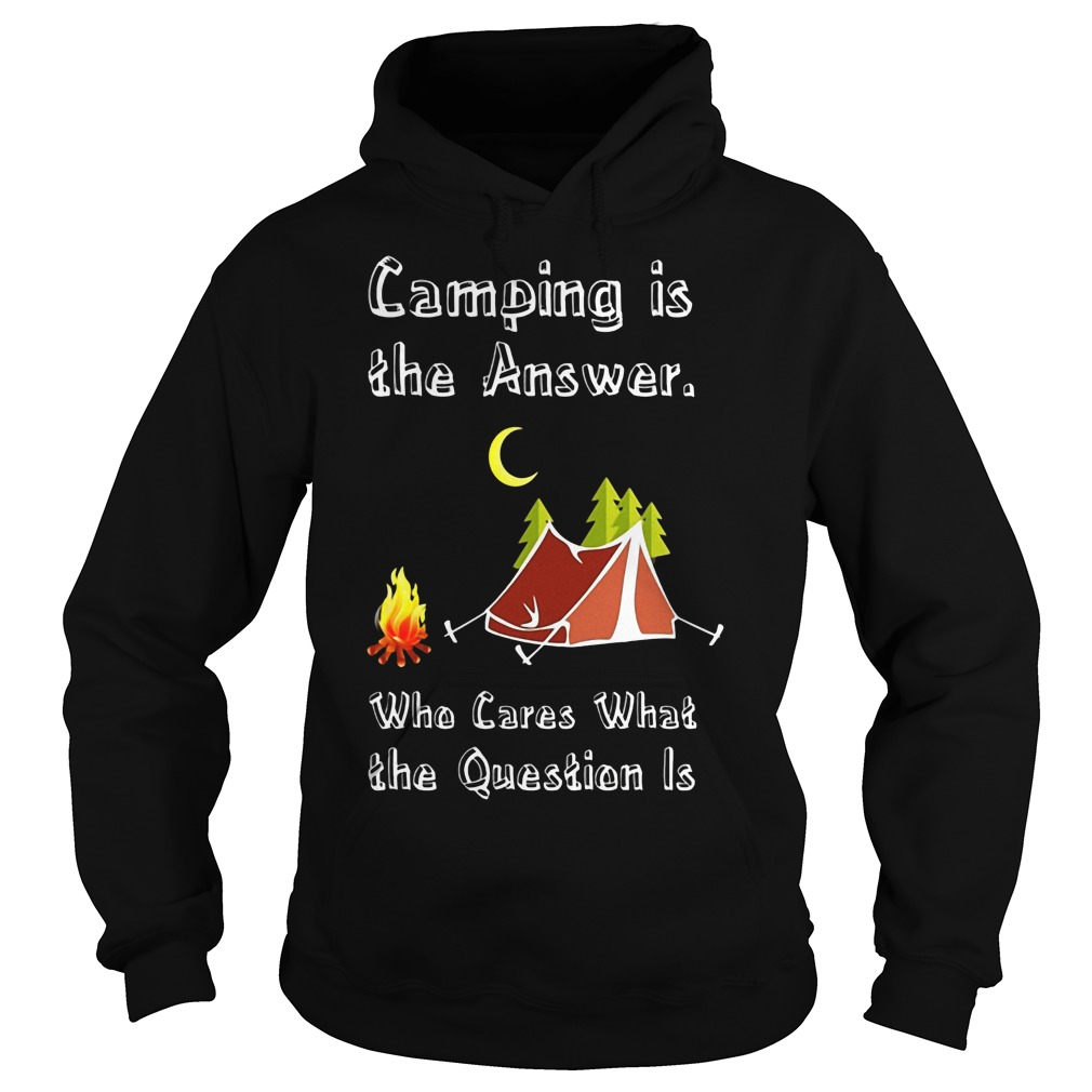 Camping Is Athe Answer Who Cares What The Question Is Shirt Hoodie