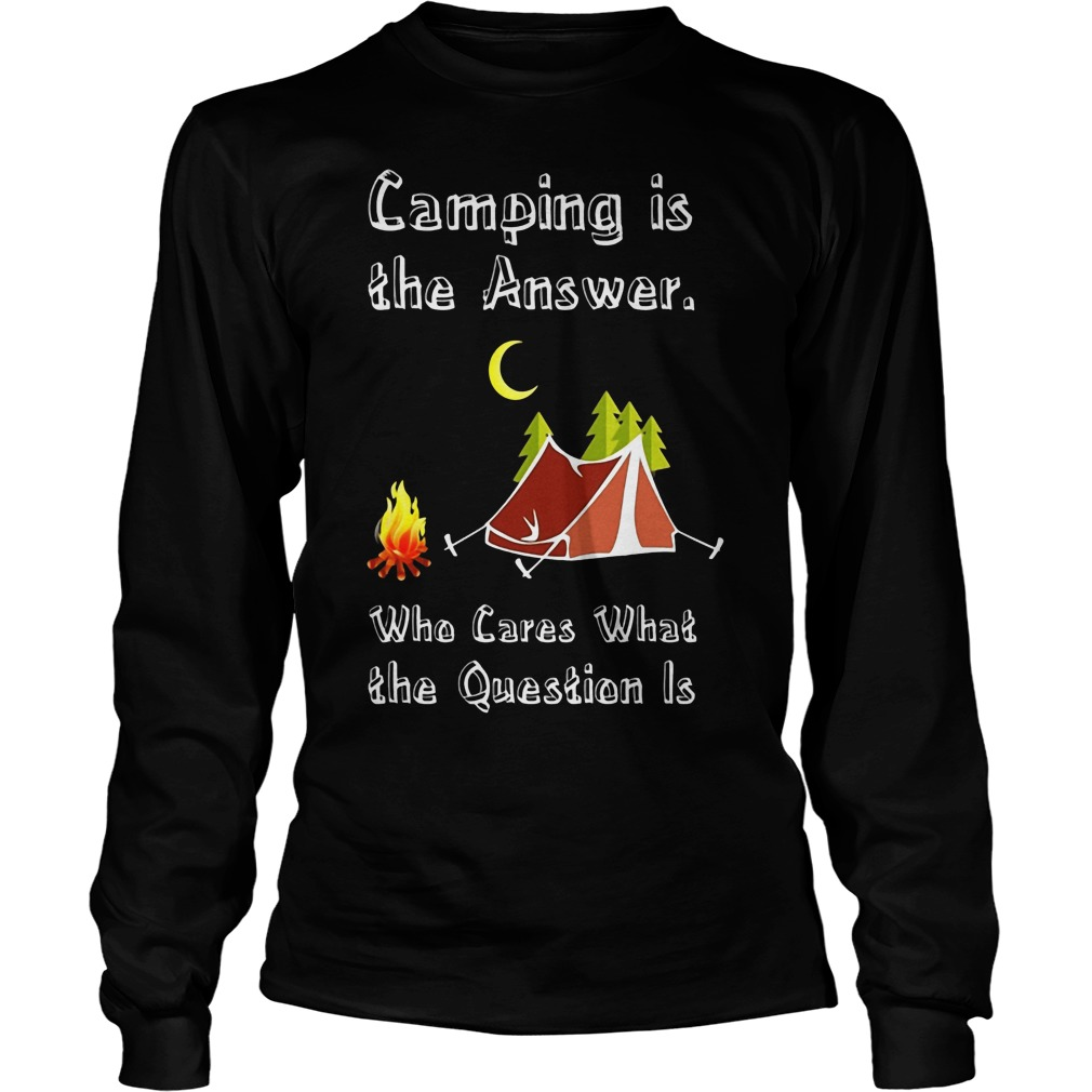 Camping Is Athe Answer Who Cares What The Question Is Shirt Longsleeve