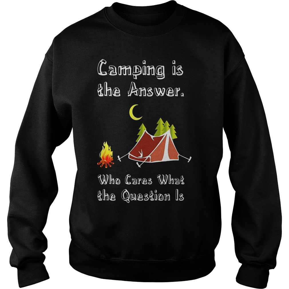 Camping Is Athe Answer Who Cares What The Question Is Shirt Sweater
