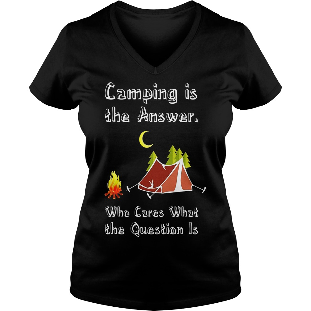 Camping Is Athe Answer Who Cares What The Question Is Shirt V Neck