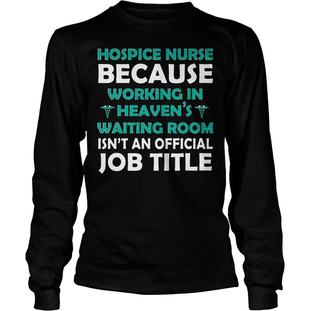 hospice nurse because working in heavens shirt longsleeve - Hospice Nurse Because Working In Heavens Shirt