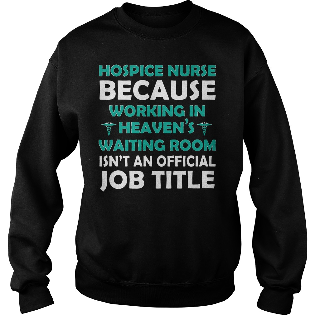 hospice nurse because working in heavens shirt sweater - Hospice Nurse Because Working In Heavens Shirt