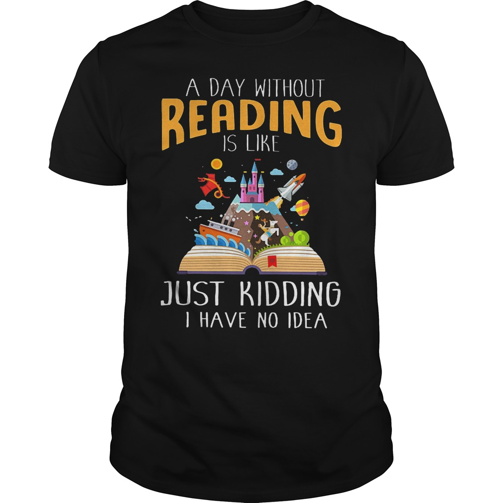 A Day Without Reading Is Like Just Kidding I Have No Idea T Shirt
