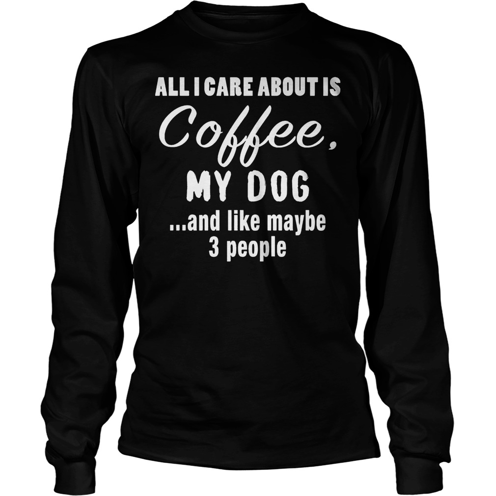 All I Care About Is Coffee My Dog Longsleeve