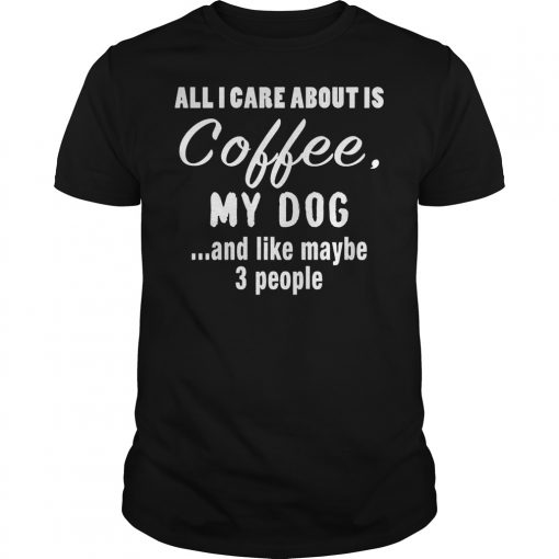 All I Care About Is Coffee My Dog T Shirt