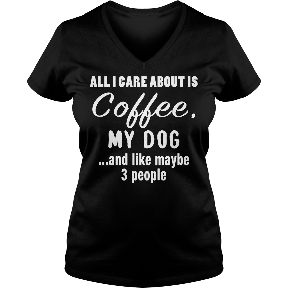 All I Care About Is Coffee My Dog V Neck