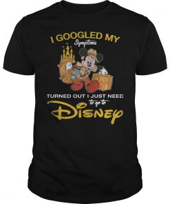 Disney I Googled My Symptoms Turned Out I Just Need T Shirt
