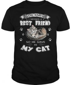 God Knew I Needed A Best Friend So He Gave Me My Cat T Shirt