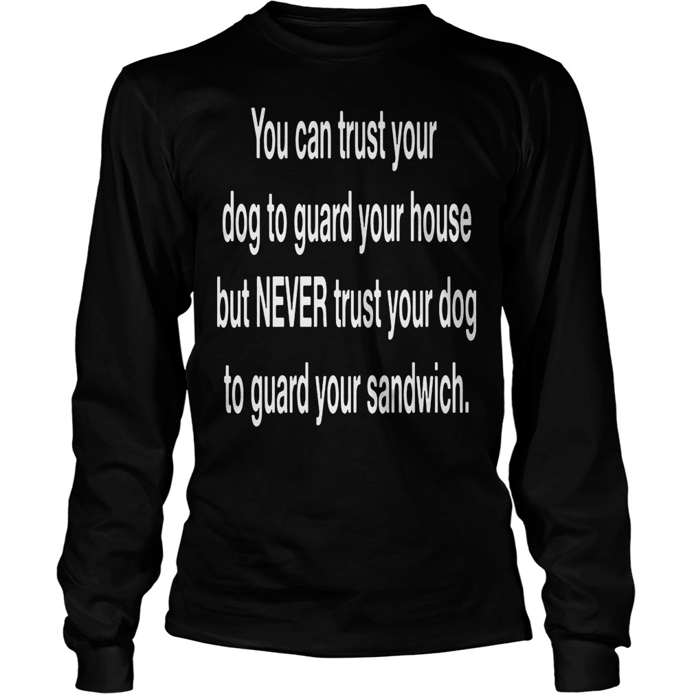 You Can Trust Your Dog To Guard Your House Longsleeve