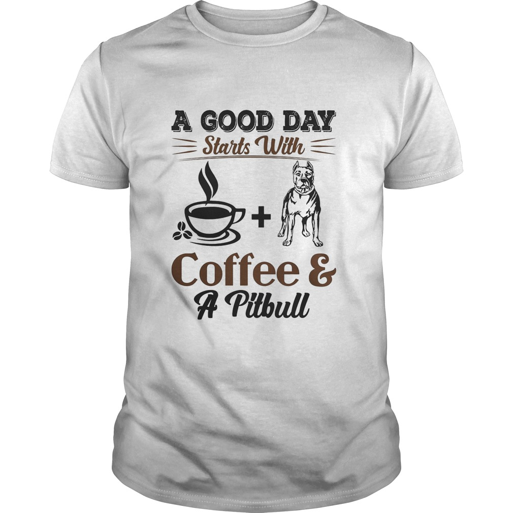 A Good Day Starts With Coffee And Pitbull T Shirt